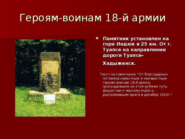 Героям-воинам 18-й армии Памятник установлен на горе Индюк в 25 км. От г. Туапсе на направлении дороги Туапсе-Хадыженск.   Текст на памятнике: