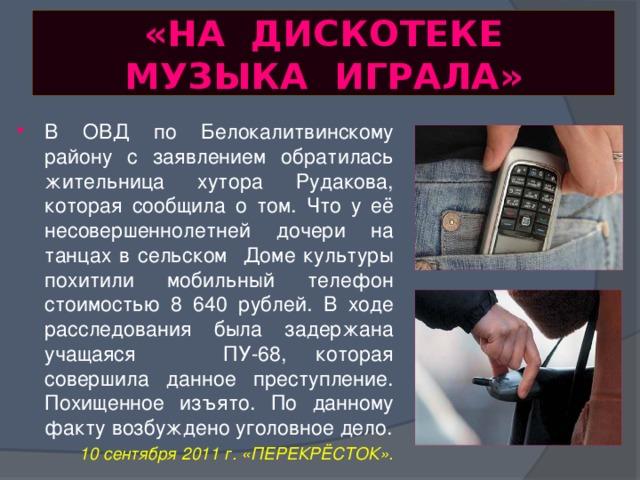 «НА ДИСКОТЕКЕ МУЗЫКА ИГРАЛА» В ОВД по Белокалитвинскому району с заявлением обратилась жительница хутора Рудакова, которая сообщила о том. Что у её несовершеннолетней дочери на танцах в сельском Доме культуры похитили мобильный телефон стоимостью 8 640 рублей. В ходе расследования была задержана учащаяся ПУ-68, которая совершила данное преступление. Похищенное изъято. По данному факту возбуждено уголовное дело. 10 сентября 2011 г. «ПЕРЕКРЁСТОК».