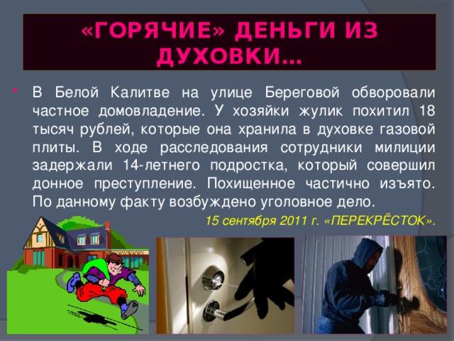 «ГОРЯЧИЕ» ДЕНЬГИ ИЗ ДУХОВКИ… В Белой Калитве на улице Береговой обворовали частное домовладение. У хозяйки жулик похитил 18 тысяч рублей, которые она хранила в духовке газовой плиты. В ходе расследования сотрудники милиции задержали 14-летнего подростка, который совершил донное преступление. Похищенное частично изъято. По данному факту возбуждено уголовное дело.  15 сентября 2011 г. «ПЕРЕКРЁСТОК».