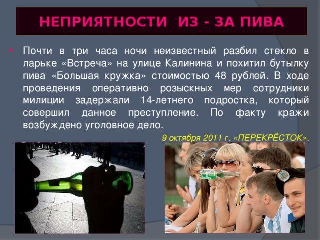 НЕПРИЯТНОСТИ ИЗ - ЗА ПИВА Почти в три часа ночи неизвестный разбил стекло в ларьке «Встреча» на улице Калинина и похитил бутылку пива «Большая кружка» стоимостью 48 рублей. В ходе проведения оперативно розыскных мер сотрудники милиции задержали 14-летнего подростка, который совершил данное преступление. По факту кражи возбуждено уголовное дело. 9 октября 2011 г. «ПЕРЕКРЁСТОК».