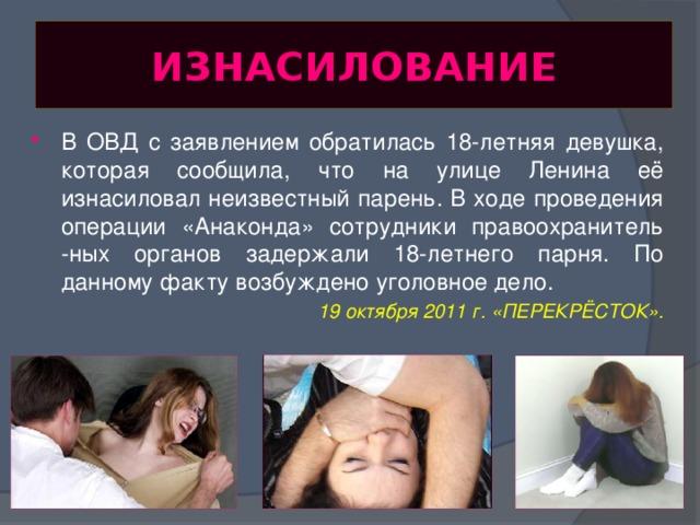 ИЗНАСИЛОВАНИЕ В ОВД с заявлением обратилась 18-летняя девушка, которая сообщила, что на улице Ленина её изнасиловал неизвестный парень. В ходе проведения операции «Анаконда» сотрудники правоохранитель -ных органов задержали 18-летнего парня. По данному факту возбуждено уголовное дело. 19 октября 2011 г. «ПЕРЕКРЁСТОК».