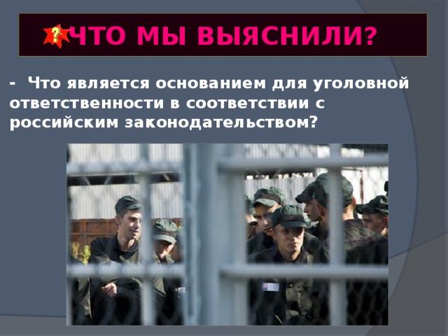ЧТО МЫ ВЫЯСНИЛИ? - Что является основанием для уголовной ответственности в соответствии с российским законодательством?