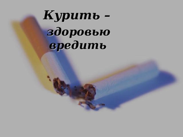Курить – здоровью вредить