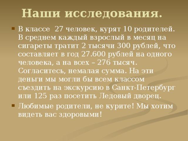 В классе 27 человек, курят 10 родителей. В среднем каждый взрослый в месяц на сигареты тратит 2 тысячи 300 рублей, что составляет в год 27.600 рублей на одного человека, а на всех – 276 тысяч. Согласитесь, немалая сумма. На эти деньги мы могли бы всем классом съездить на экскурсию в Санкт-Петербург или 125 раз посетить Ледовый дворец. Любимые родители, не курите! Мы хотим видеть вас здоровыми!