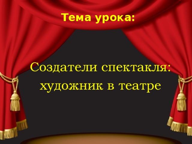 Тема урока: Создатели спектакля: художник в театре