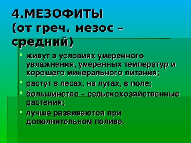 4.МЕЗОФИТЫ  (от греч. мезос – средний) живут в условиях умеренного увлажнения, умеренных температур и хорошего минерального питания; растут в лесах, на лугах, в поле; большинство – сельскохозяйственные растения; лучше развиваются при дополнительном поливе.