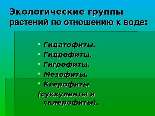 Экологические группы растений по отношению к воде : Гидатофиты. Гидрофиты. Гигрофиты. Мезофиты. Ксерофиты (суккуленты и склерофиты).