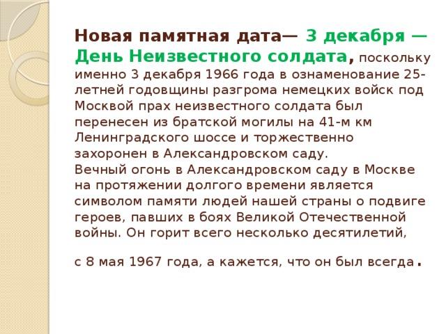 Новая памятная дата— 3 декабря— День Неизвестного солдата , поскольку именно 3 декабря 1966 года в ознаменование 25-летней годовщины разгрома немецких войск под Москвой прах неизвестного солдата был перенесен из братской могилы на 41-м км Ленинградского шоссе и торжественно захоронен в Александровском саду.  Вечный огонь вАлександровском саду вМоскве напротяжении долгого времени является символом памяти людей нашей страны оподвиге героев, павших вбоях Великой Отечественной войны. Онгорит всего несколько десятилетий, с8мая 1967года, акажется, что онбыл всегда .