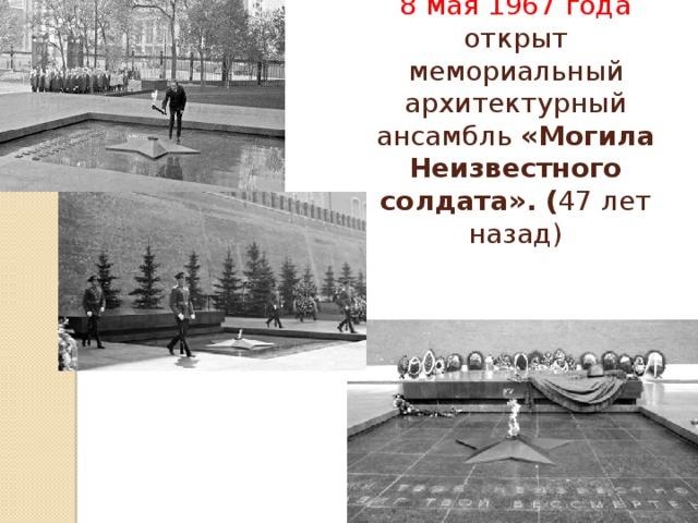 8 мая 1967 года открыт мемориальный архитектурный ансамбль «Могила Неизвестного солдата». ( 47 лет назад)