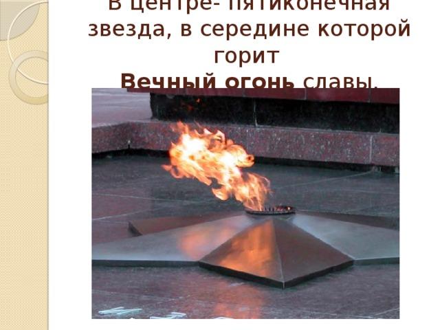 В центре- пятиконечная звезда, в середине которой горит  Вечный огонь славы.