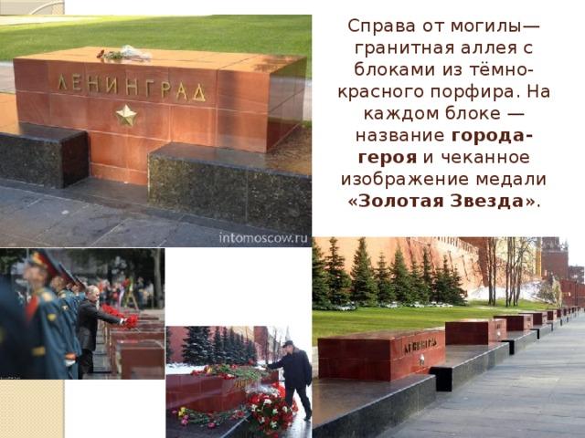 Справаот могилы— гранитная аллея с блоками из тёмно-красного порфира. На каждом блоке— название города-героя и чеканное изображение медали « Золотая Звезда ».