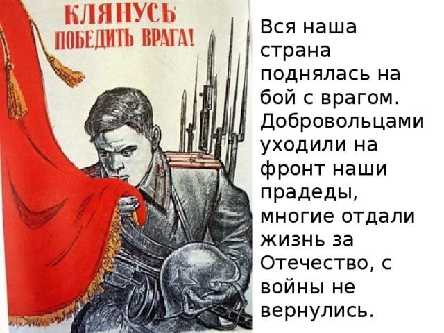 Вся наша страна поднялась на бой с врагом. Добровольцами уходили на фронт наши прадеды, многие отдали жизнь за Отечество, с войны не вернулись.