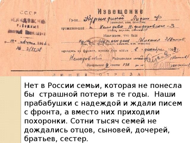 Нет в России семьи, которая не понесла бы страшной потери в те годы. Наши прабабушки с надеждой и ждали писем с фронта, а вместо них приходили похоронки. Сотни тысяч семей не дождались отцов, сыновей, дочерей, братьев, сестер.