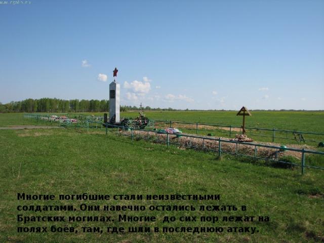 Многие погибшие стали неизвестными солдатами. Они навечно остались лежать в Братских могилах. Многие до сих пор лежат на полях боёв, там, где шли в последнюю атаку.