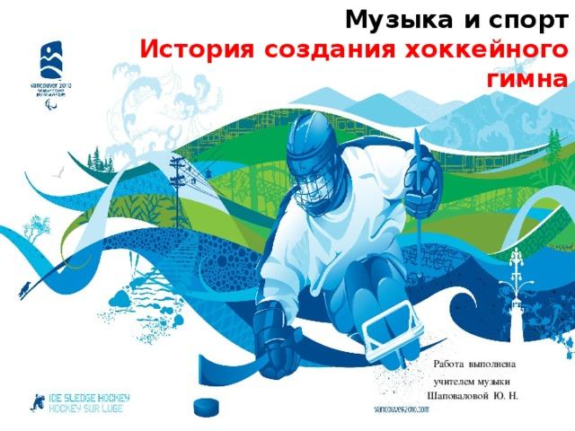 Музыка и спорт   История создания хоккейного гимна    Работа выполнена учителем музыки Шаповаловой Ю. Н.