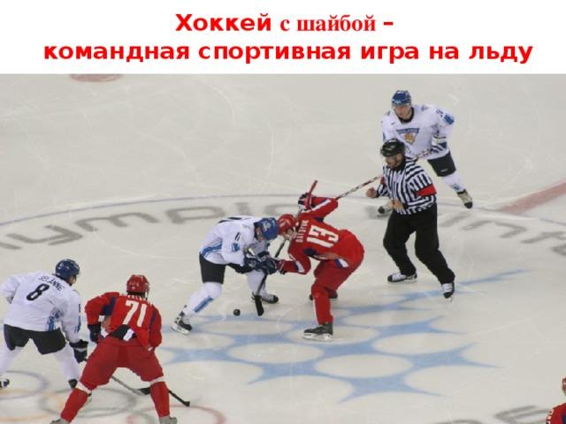 Хоккей с шайбой –  командная спортивная игра на льду