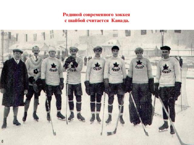 Родиной современного хоккея  с шайбой считается Канада.