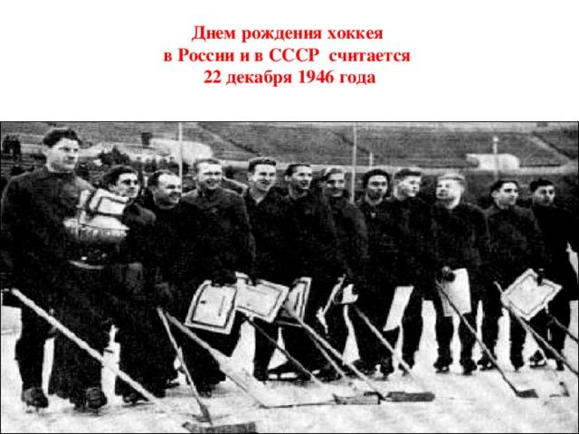Днем рождения хоккея  в России и в СССР считается  22 декабря 1946 года
