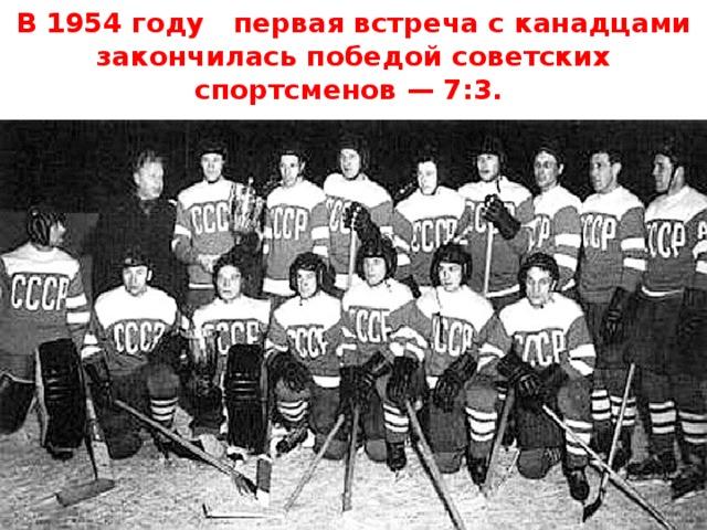 В 1954 году первая встреча с канадцами закончилась победой советских спортсменов — 7:3.