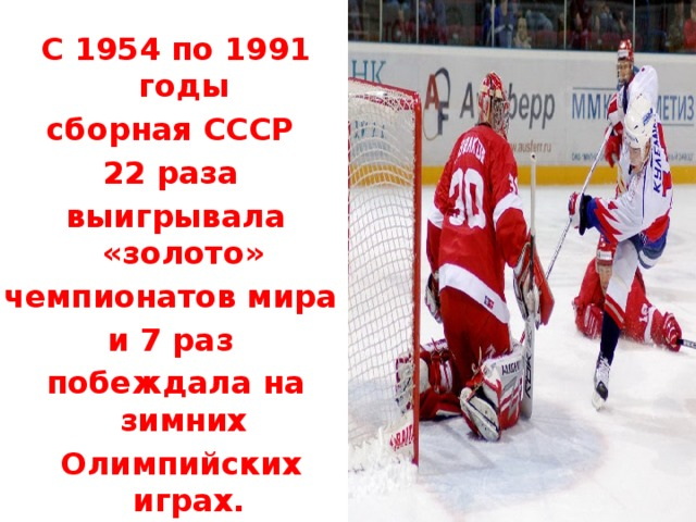 С 1954 по 1991 годы сборная СССР 22 раза выигрывала «золото» чемпионатов мира и 7 раз побеждала на зимних  Олимпийских играх.