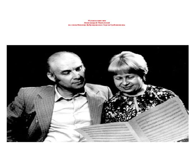 Музыка написана  Александрой Пахмутовой  на слова Николая Добронравова и Сергея Гребенникова.