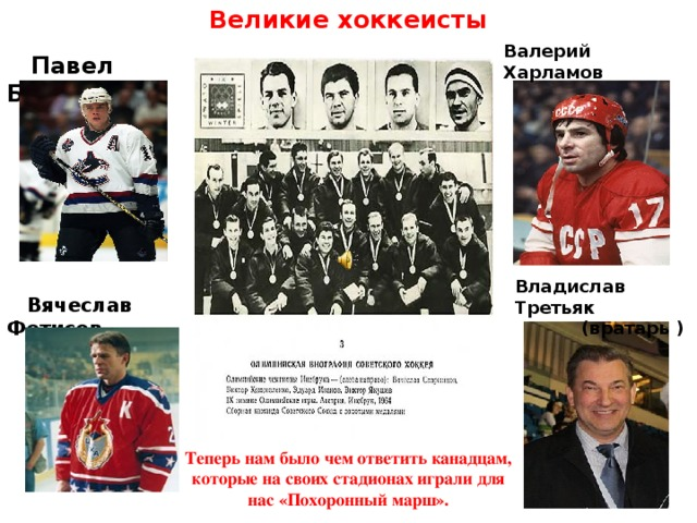 Великие хоккеисты Владислав Третьяк  (вратарь ) Валерий Харламов  Павел Буре  Вячеслав Фетисов Теперь нам было чем ответить канадцам, которые на своих стадионах играли для нас «Похоронный марш».