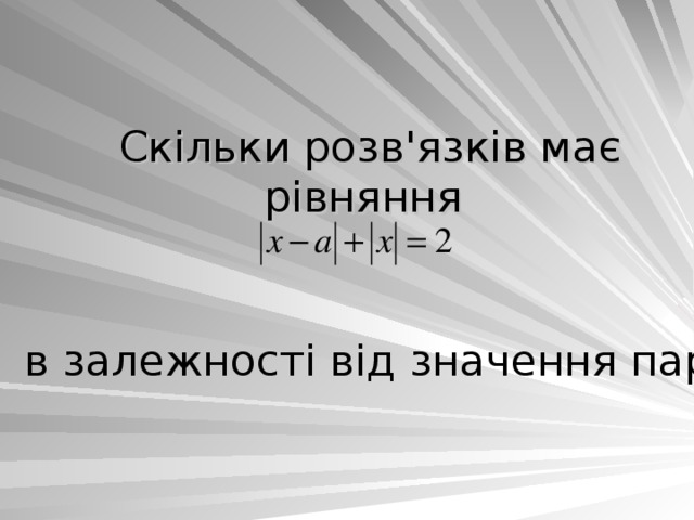 Скільки розв'язків має рівняння в залежності від значення параметра а  ?