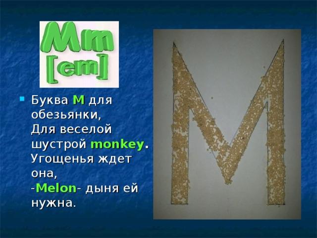 Буква М для обезьянки,  Для веселой шустрой monkey .  Угощенья ждет она,  - Melon - дыня ей нужна.