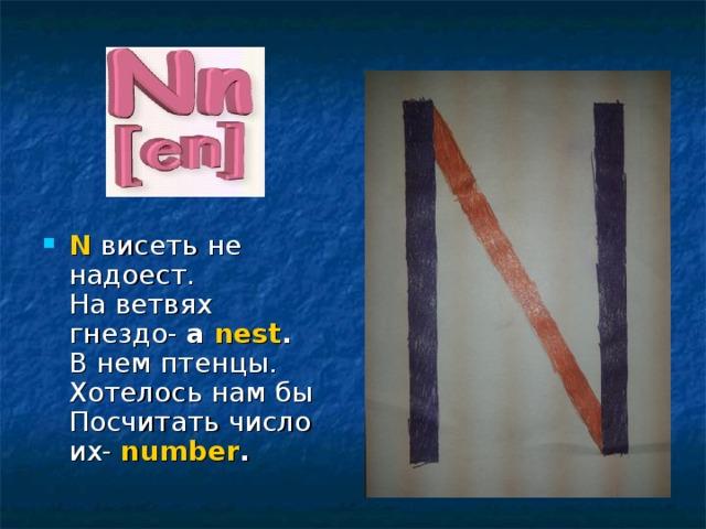 N висеть не надоест.  На ветвях гнездо- a nest .  В нем птенцы. Хотелось нам бы  Посчитать число их- number .