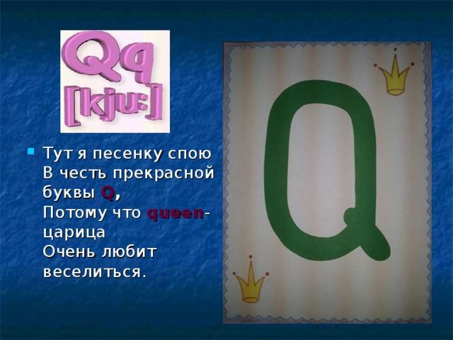 Тут я песенку спою  В честь прекрасной буквы Q ,  Потому что queen - царица  Очень любит веселиться.