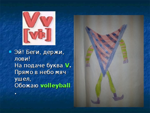 Эй! Беги, держи, лови!  На подаче буква V .  Прямо в небо мяч ушел,  Обожаю volleyball .
