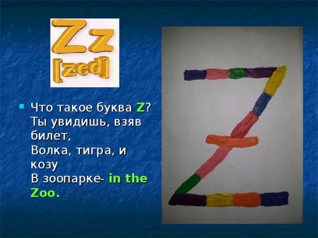 Что такое буква Z ?  Ты увидишь, взяв билет,  Волка, тигра, и козу  В зоопарке- in the Zoo.