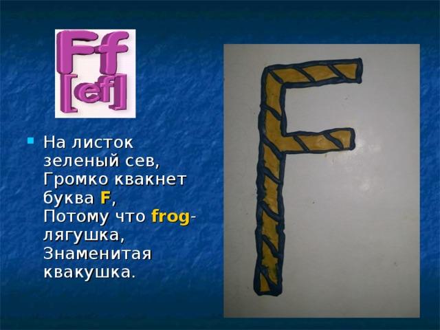 На листок зеленый сев,  Громко квакнет буква F ,  Потому что frog - лягушка,  Знаменитая квакушка.