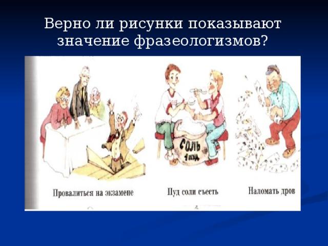 Верно ли рисунки показывают значение фразеологизмов?