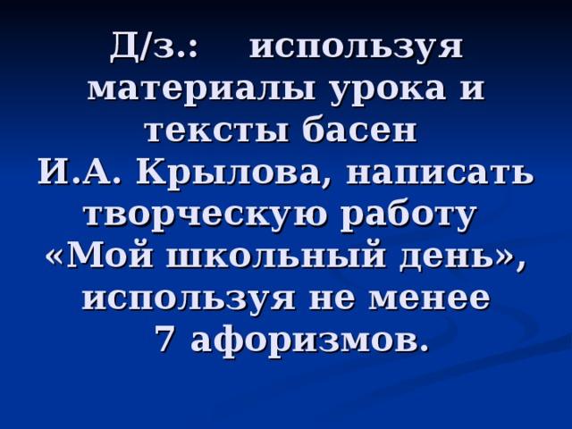 Д/з.: используя материалы урока и тексты басен  И.А. Крылова, написать творческую работу  «Мой школьный день», используя не менее  7 афоризмов.