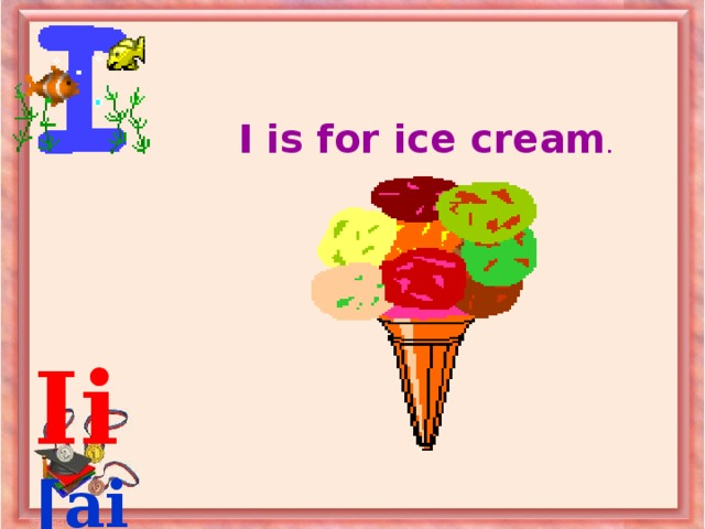 I is for ice cream .  Ii  [ai]