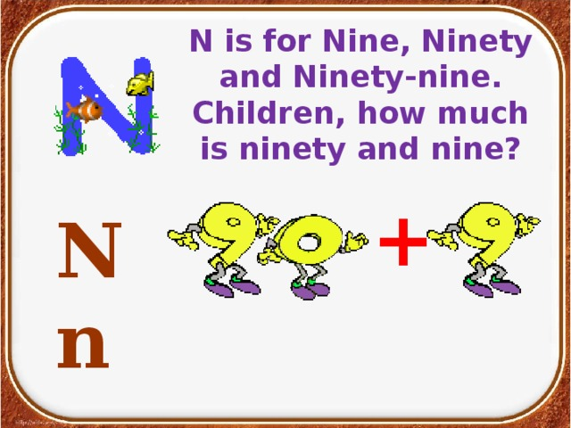 N is for Nine, Ninety and Ninety-nine.  Children, how much is ninety and nine?    Nn  [en]  +