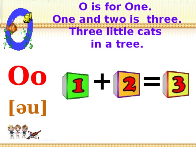 O is for One.  One and two is three.  Three little cats  in a tree.    Oo  [əu]  = +
