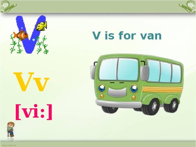 V is for van  Vv  [vi:]