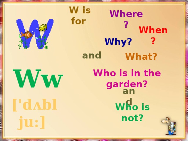 Where? W is for   When? Why? and What?  Ww ['dʌbl ju:]  Who is in the garden? and Who is not?