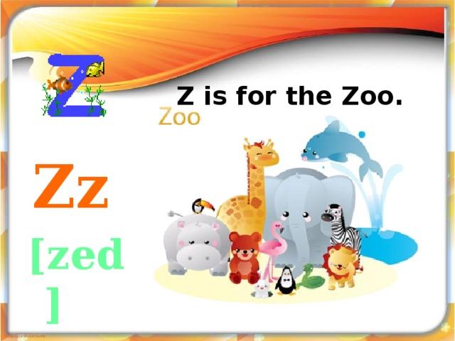Z is for the Zoo.    Zz [zed]