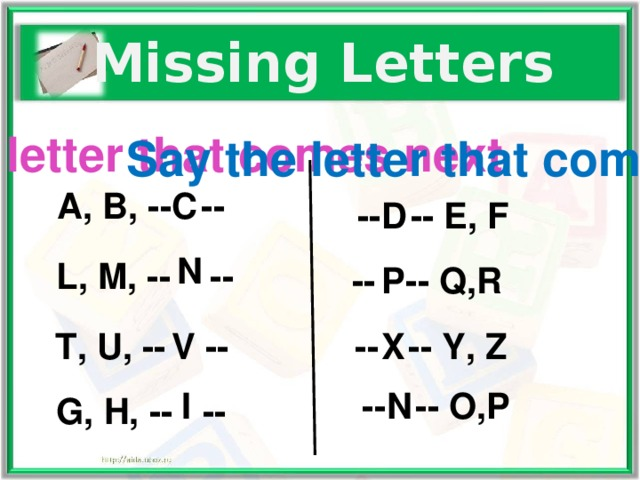 Missing Letters Say the letter that comes next Say the letter that comes first A, B, -- -- C -- -- E, F D N L, M, -- -- P -- -- Q,R X -- -- Y, Z V T, U, -- -- I -- -- O,P N G, H, -- --