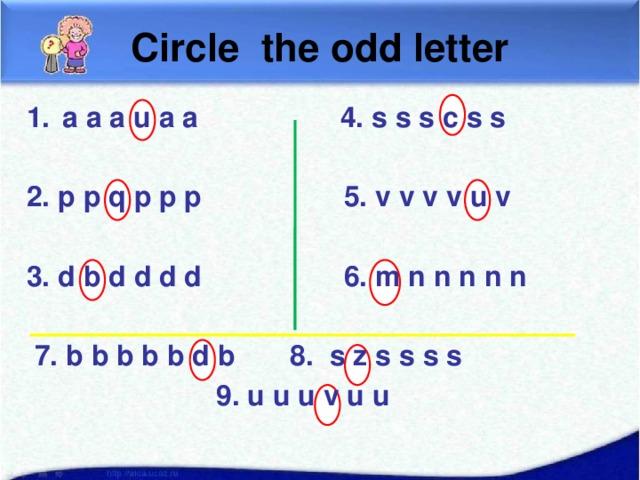 Circle the odd letter a a a u a a 4. s s s c s s  2. p p q p p p 5. v v v v u v  3. d b d d d d 6. m n n n n n   7. b b b b b d b 8. s z s s s s  9. u u u v u u