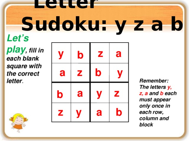Letter Sudoku: y z a b Let's play , fill in each blank square with the correct letter . z y a a y b b a z b z y b y Remember: The letters y, z, a and b each must appear only once in each row, column and block y y a z a z b b a z z a y b