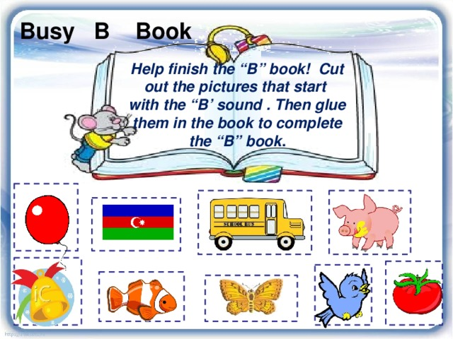 "Busy B Book Help finish the ""B"" book! Cut out the pictures that start with the ""B' sound . Then glue them in the book to complete the ""B"" book ."