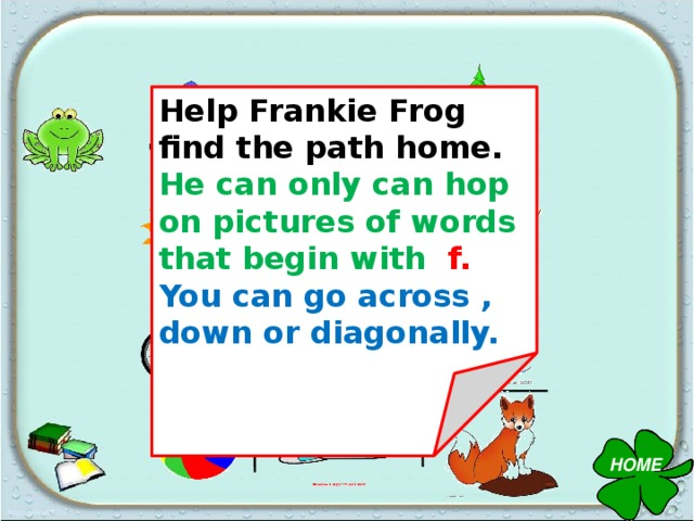 Help Frankie Frog find the path home. He can only can hop on pictures of words that begin with f. You can go across , down or diagonally. HOME
