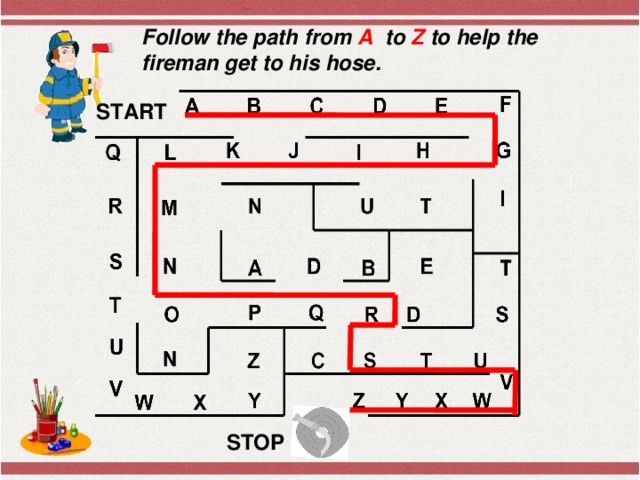 Follow the path from A to Z to help the fireman get to his hose. START STOP