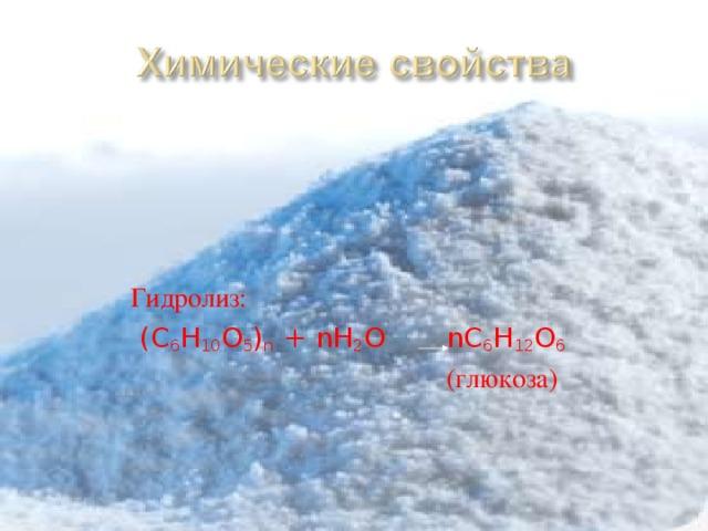 Гидролиз:  (C 6 H 10 O 5 ) n + nH 2 O nC 6 H 12 O 6       (глюкоза)