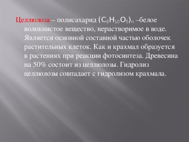 Целлюлоза – полисахарид (C 6 H 10 O 5 ) n –белое волокнистое вещество, нерастворимое в воде. Является основной составной частью оболочек растительных клеток. Как и крахмал образуется в растениях при реакции фотосинтеза. Древесина на 50% состоит из целлюлозы. Гидролиз целлюлозы совпадает с гидролизом крахмала.