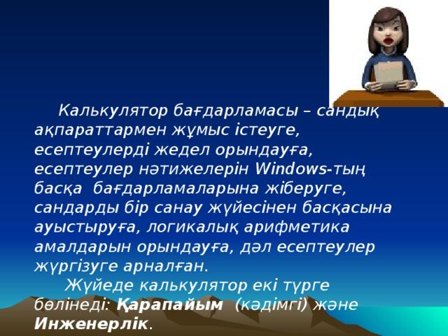 Калькулятор бағдарламасы – сандық ақпараттармен жұмыс істеуге, есептеулерді жедел орындауға, есептеулер нәтижелерін Windows-тың басқа бағдарламаларына жіберуге, сандарды бір санау жүйесінен басқасына ауыстыруға, логикалық арифметика амалдарын орындауға, дәл есептеулер жүргізуге арналған.  Жүйеде калькулятор екі түрге бөлінеді: Қарапайым (кәдімгі) және Инженерлік .